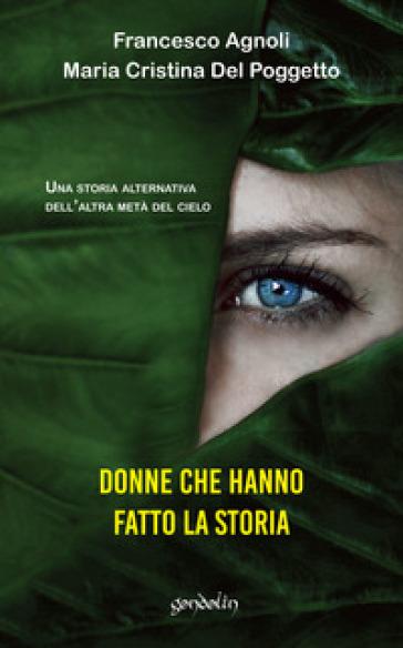 Donne che hanno fatto la storia. Una storia alternativa dell'altra metà del cielo - Francesco Agnoli |