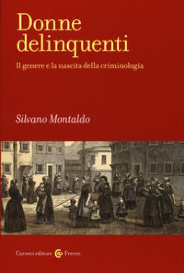 Donne delinquenti. Il genere e la nascita della criminologia - Silvano Montaldo | Jonathanterrington.com