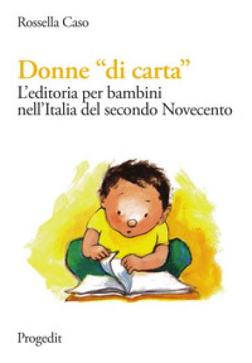 Donne «di carta». L'editoria per bambini nell'Italia del secondo Novecento - Rossella Caso   Jonathanterrington.com