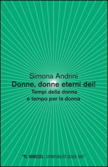 Donne, donne eterni dei! Tempi della donna e tempo per la donna - Simona Andrini |