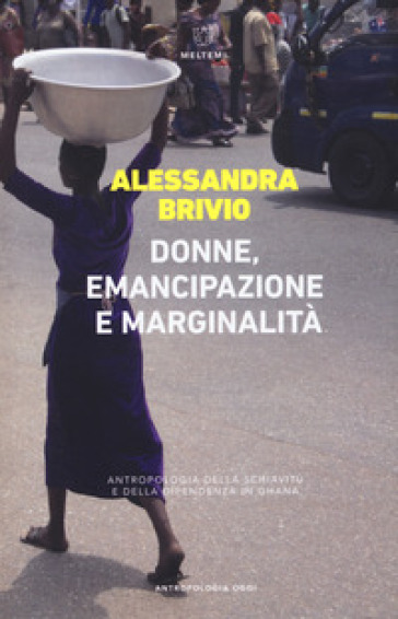 Donne, emancipazione e marginalità. Antropologia della schiavitù e della dipendenza in Ghana - Alessandra Brivio | Jonathanterrington.com