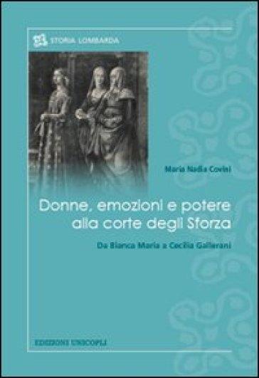 Donne, emozioni e potere alla corte degli Sforza. Da Bianca Maria a Cecilia Gallerani - M. Nadia Covini |