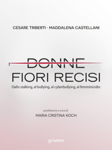 Donne fiori recisi. Dallo stalking, al bullying, al cyberbullying, al femminicidio - Cesare Triberti |