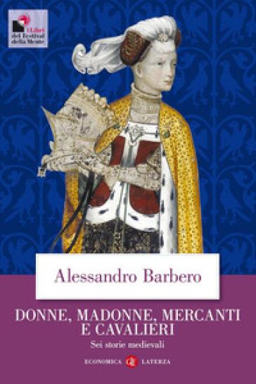 Donne, madonne, mercanti e cavalieri. Sei storie medievali - Alessandro Barbero   Rochesterscifianimecon.com