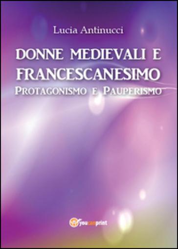 Donne medievali e francescanesimo. Protagonismo e pauperismo - Lucia Antinucci |