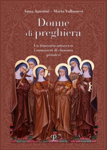 Donne di preghiera. Un itinerario attraverso i monasteri di clausura pistoiesi - Anna Agostini |