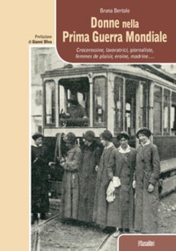 Donne nella prima guerra mondiale. Crocerossine, lavoratrici, giornaliste, femmes de plaisir, eroine, madrine... - Bruna Bertolo  