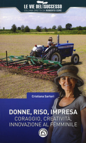 Donne, riso, impresa. Coraggio, creatività, innovazione al femminile - Cristiana Sartori | Ericsfund.org
