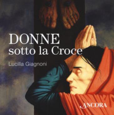 Donne sotto la croce - Lucilla Giagnoni | Thecosgala.com