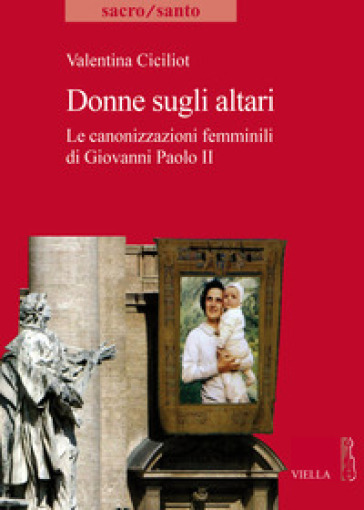 Donne sugli altari. Le canonizzazioni femminili di Giovanni Paolo II - Valentina Ciciliot |
