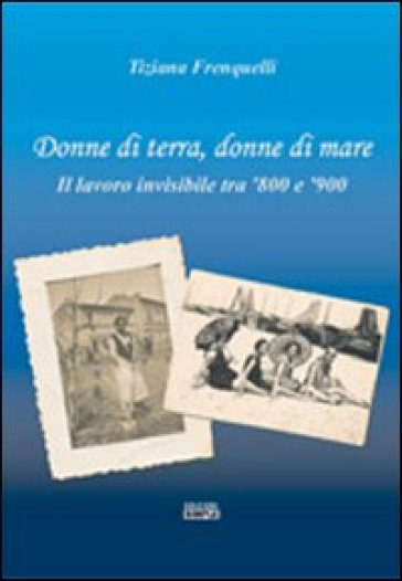 Donne di terra, donne di mare il lavoro invisibile tra '800 e '900 - Tiziana Frenquelli | Kritjur.org