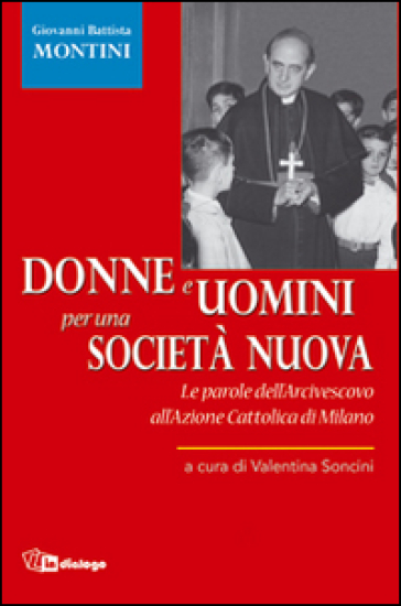 Donne e uomini per una società nuova. Le parole dell'Arcivescovo all'Azione Cattolica di Milano - V. Soncini  