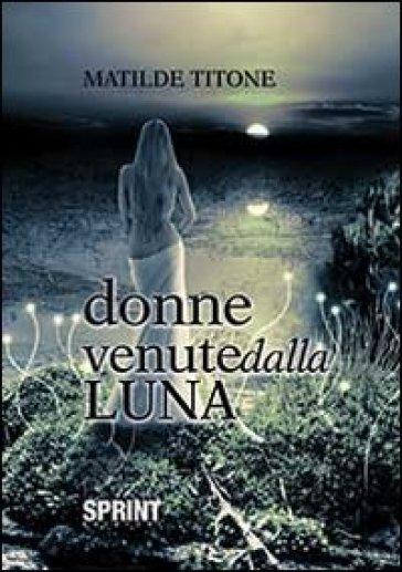 Donne venute dalla luna - Matilde Titone |