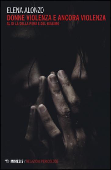 Donne violenza e ancora violenza. Al di là della pena e del biasimo - Elena Alonzo |