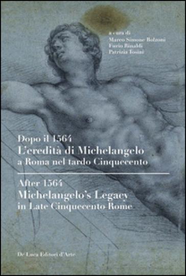 Dopo il 1564. L'eredità di Michelangelo a Roma nel tardo Cinquecento. Ediz. italiana e inglese - M. S. Bolzoni  