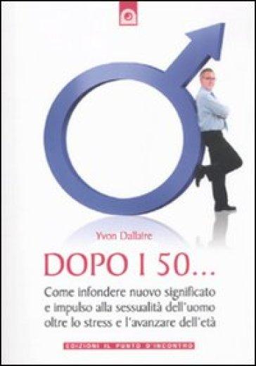 Dopo i 50... Come infondere nuovo significato e impulso alla sessualità dell'uomo oltre lo stress e l'avanzare dell'età - Yvon Dallaire |