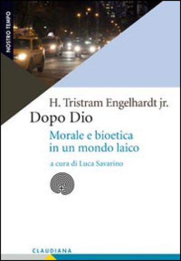 Dopo Dio. Morale e bioetica in un mondo laico - H. Tristram jr. Engelhardt | Rochesterscifianimecon.com