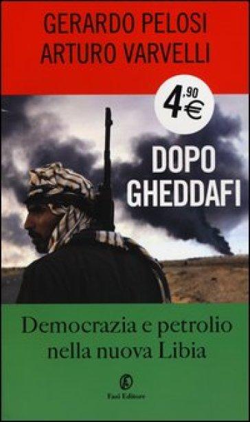 Dopo Gheddafi. Democrazia e petrolio nella nuova Libia - Gerardo Pelosi |