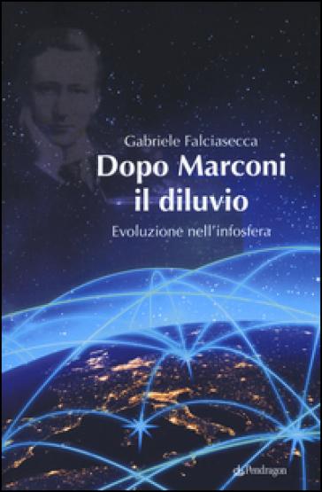 Dopo Marconi il diluvio. Evoluzione nell'infosfera - Gabriele Falciasecca |