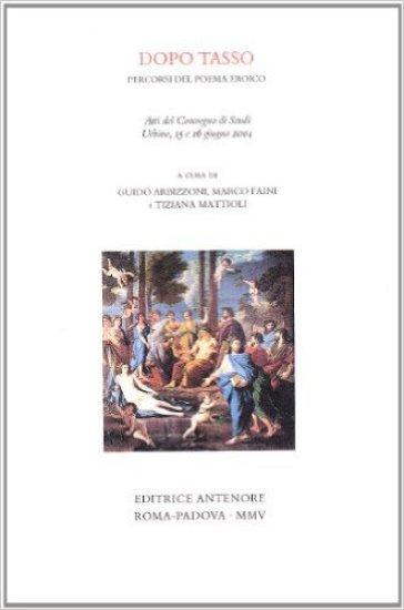 Dopo Tasso, percorso del poema eroico. Atti del Convegno di studi (Urbino, 15-16 giugno 2004) - T. Mattioli |