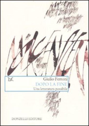 Dopo la fine. Una letteratura possibile - Giulio Ferroni |