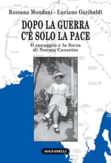 Dopo la guerra c'è solo la pace. Il coraggio e la forza di Norma Cossetto - Rossana Mondoni | Kritjur.org