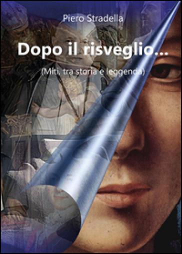 Dopo il risveglio... (Miti, tra storia e leggenda) - Piero Stradella |