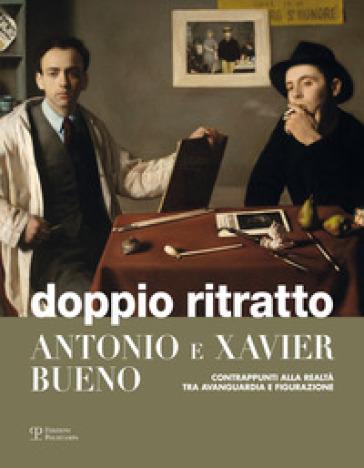 Doppio ritratto. Antonio e Xavier Bueno. Contrappunti alla realtà tra avanguardia e figurazione - S. Sbarbaro |