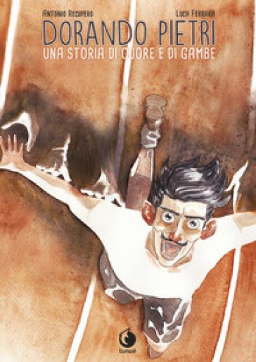 Dorando Pietri. Una storia di cuore e di gambe - Antonio Recupero |
