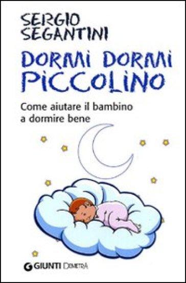 Dormi dormi piccolino. Come aiutare il bambino a dormire bene - Sergio Segantini |