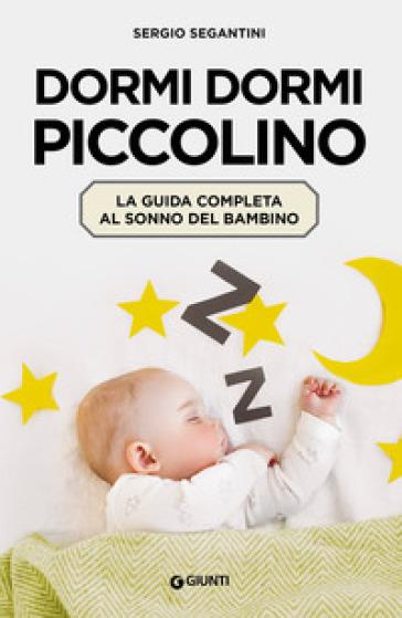 Dormi dormi piccolino. La guida completa al sonno del bambino - Sergio Segantini |