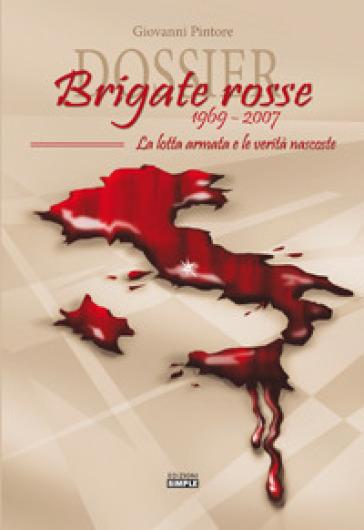 Dossier Brigate Rosse 1969-2007. La lotta armata e le verità nascoste - Giovanni Pintore |