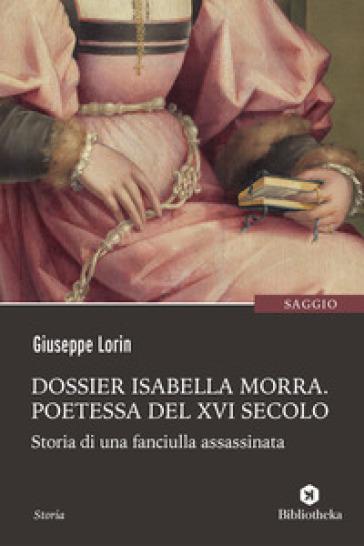 Dossier Isabella Morra. Poetessa del XVI secolo. Storia di una fanciulla assassinata - Giuseppe Lorin |