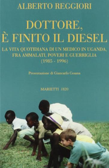 Dottore è finito il diesel. La vita quotidiana di un medico in Uganda, fra ammalati, poveri e guerriglia (1985-1996) - Alberto Reggiori |