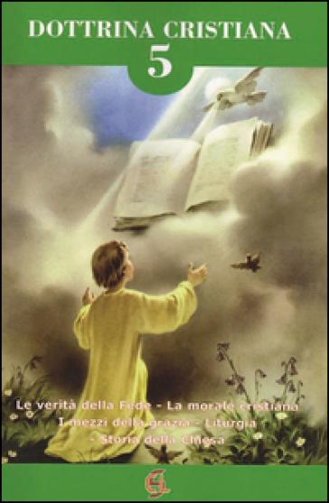 Dottrina cristiana. Le verità della fede. La morale cristiana. I mezzi della grazia. Liturgia. Storia della Chiesa. 5.