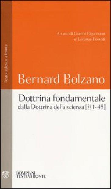 Dottrina fondamentale dalla «Dottrina della scienza». Capitoli (1-45). Testo tedesco a fronte - Bernard Bolzano |
