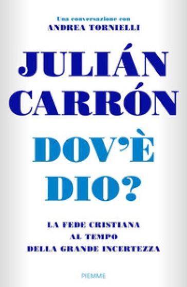Dov'è Dio? La fede cristiana al tempo della grande incertezza - Julian Carron  