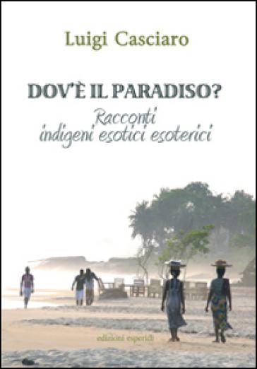 Dov'è il paradiso. Racconti indigeni esotici esoterici - Luigi Casciaro  