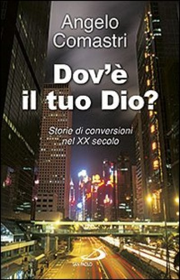 Dov'è il tuo Dio? Storie di conversioni nel XX secolo - Angelo Comastri |