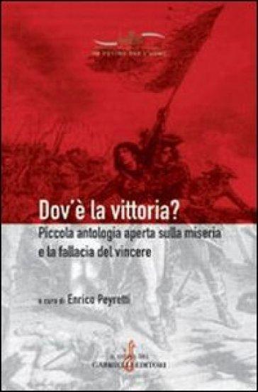 Dov'è la vittoria? Piccola antologia aperta sulla miseria e la fallacia del vincere - Enrico Peyretti |