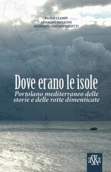 Dove erano le isole. Portolano mediterraneo delle storie e delle rotte dimenticate - Paolo Ciampi |