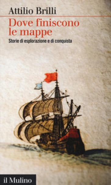 Dove finiscono le mappe. Storie di esplorazione e di conquista - Attilio Brilli   Thecosgala.com