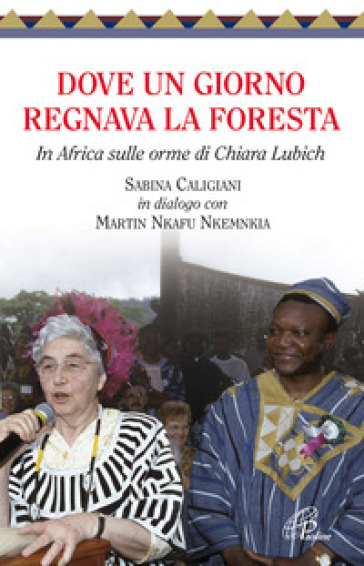 Dove un giorno regnava la foresta. In Africa sulle orme di Chiara Lubich - Sabina Caligiani  