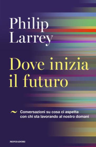 Dove inizia il futuro. Conversazioni su cosa ci aspetta con chi sta lavorando al nostro domani - Philip Larrey |