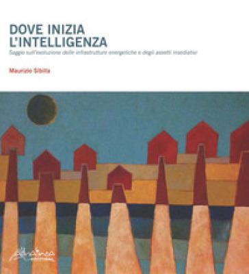 Dove inizia l'intelligenza. Saggio sull'evoluzione delle infrastrutture energetiche e degli assetti insediativi - Maurizio Sibilla |