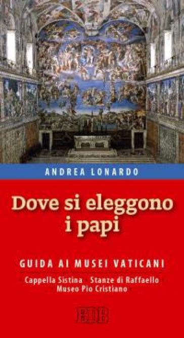 Dove si eleggono i papi. Guida ai Musei Vaticani, Cappella Sistina, Stanze di Raffaello e Museo Pio-Cristiano - Andrea Lonardo   Rochesterscifianimecon.com