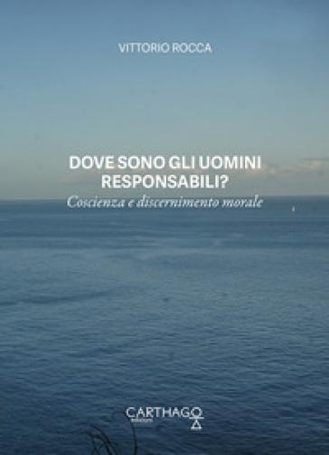 Dove sono gli uomini responsabili? Coscienza e discernimento morale - Vittorio Rocca |