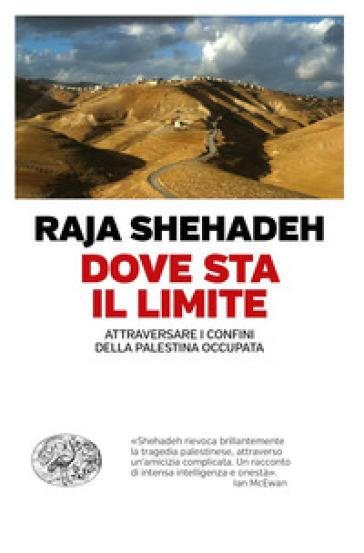 Dove sta il limite. Attraversare i confini della Palestina occupata - Raja Shehadeh |