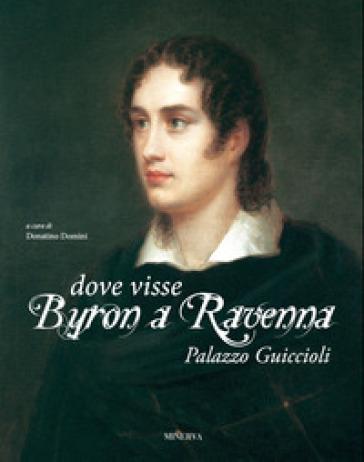 Dove visse Byron a Ravenna. Palazzo Guiccioli. Ediz. illustrata