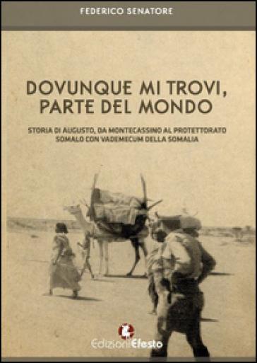 Dovunque mi trovi, parte del mondo. Storia di Augusto, da Montecassino al Protettorato somalo con vademecum della Somalia - Federico Senatore |